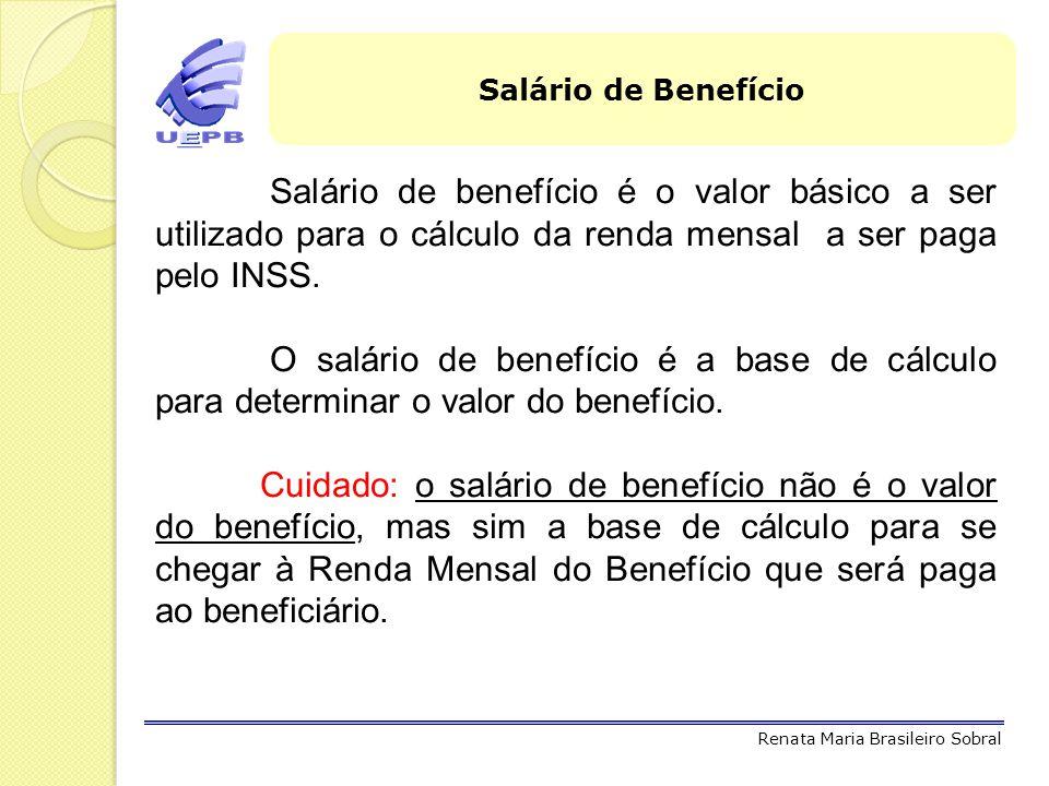 Salário de Benefício Salário de benefício é o valor básico a ser utilizado para o cálculo da renda mensal a ser paga pelo INSS.