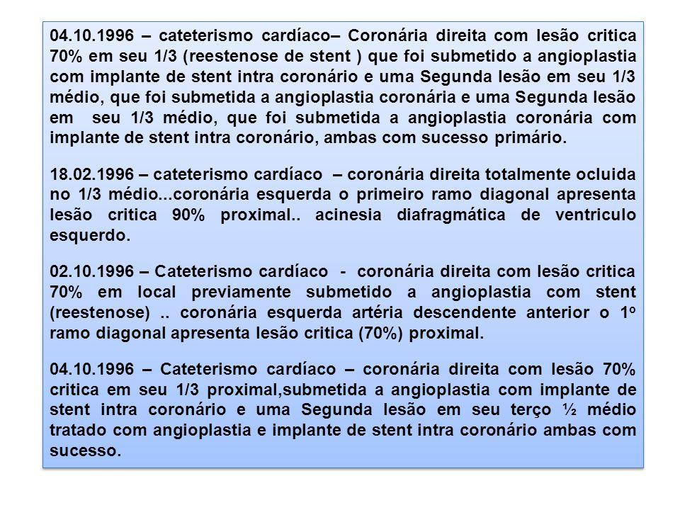 04.10.1996 – cateterismo cardíaco– Coronária direita com lesão critica 70% em seu 1/3 (reestenose de stent ) que foi submetido a angioplastia com implante de stent intra coronário e uma Segunda lesão em seu 1/3 médio, que foi submetida a angioplastia coronária e uma Segunda lesão em seu 1/3 médio, que foi submetida a angioplastia coronária com implante de stent intra coronário, ambas com sucesso primário.