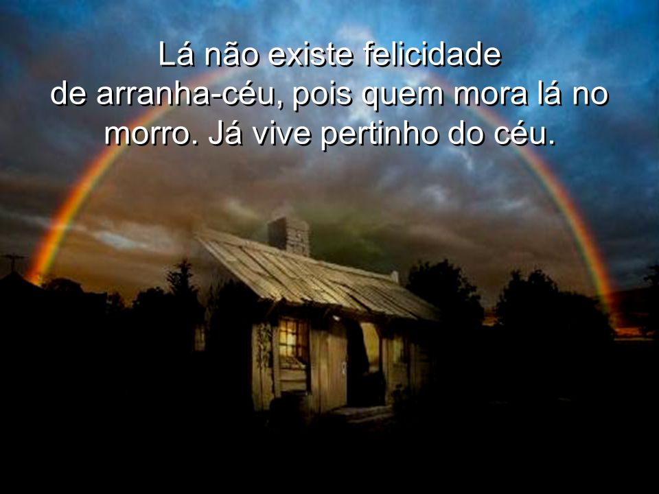Lá não existe felicidade de arranha-céu, pois quem mora lá no morro