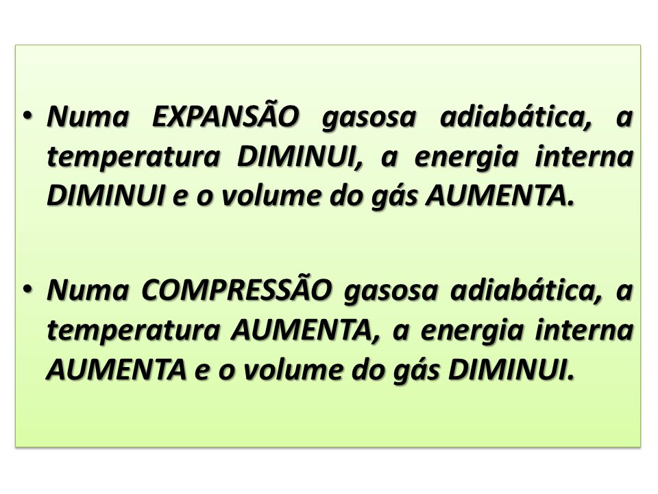 Numa EXPANSÃO gasosa adiabática, a temperatura DIMINUI, a energia interna DIMINUI e o volume do gás AUMENTA.