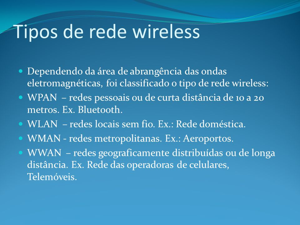 Tipos de rede wireless Dependendo da área de abrangência das ondas eletromagnéticas, foi classificado o tipo de rede wireless: