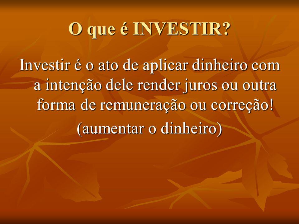 O que é INVESTIR Investir é o ato de aplicar dinheiro com a intenção dele render juros ou outra forma de remuneração ou correção!
