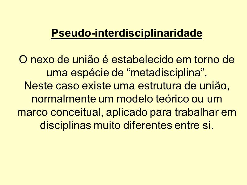 Pseudo-interdisciplinaridade O nexo de união é estabelecido em torno de uma espécie de metadisciplina .