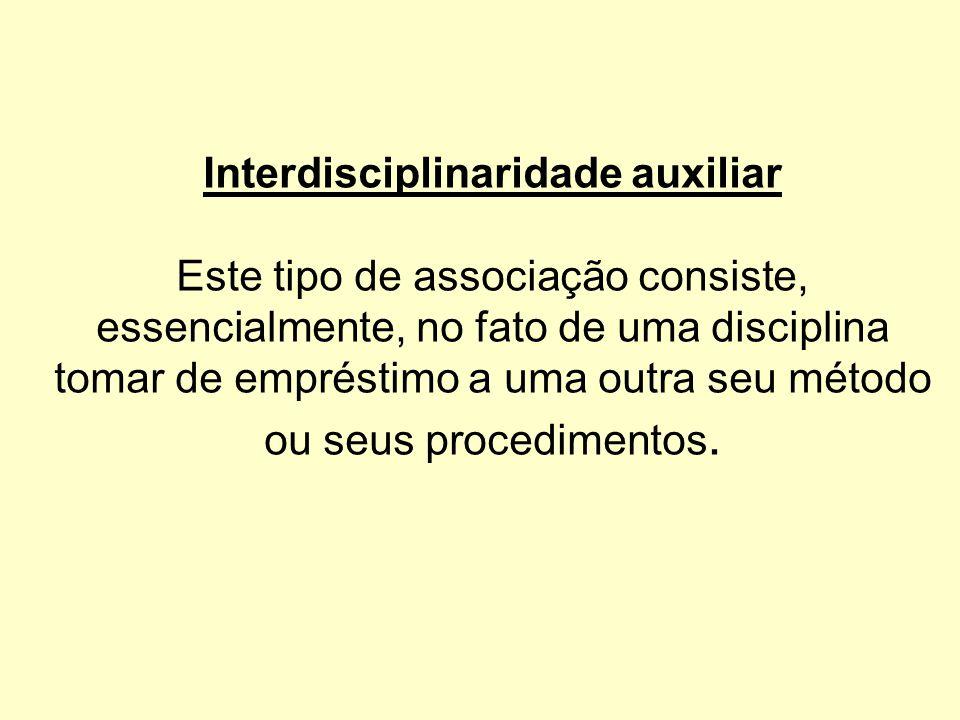 Interdisciplinaridade auxiliar Este tipo de associação consiste, essencialmente, no fato de uma disciplina tomar de empréstimo a uma outra seu método ou seus procedimentos.
