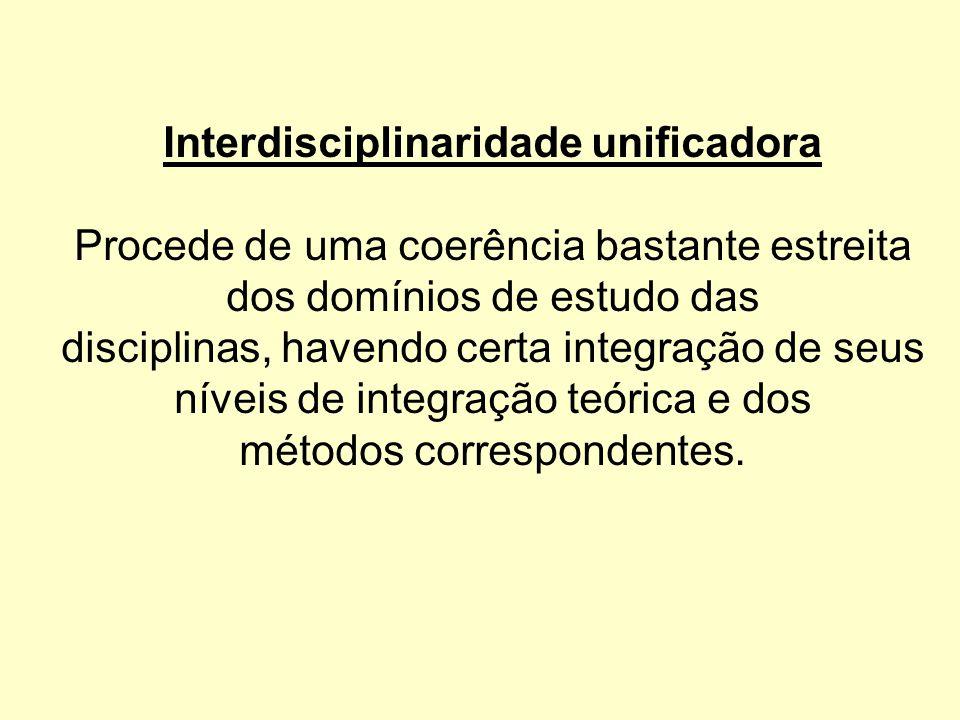 Interdisciplinaridade unificadora Procede de uma coerência bastante estreita dos domínios de estudo das disciplinas, havendo certa integração de seus níveis de integração teórica e dos métodos correspondentes.