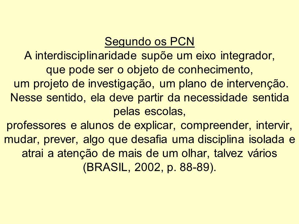 Segundo os PCN A interdisciplinaridade supõe um eixo integrador, que pode ser o objeto de conhecimento, um projeto de investigação, um plano de intervenção.