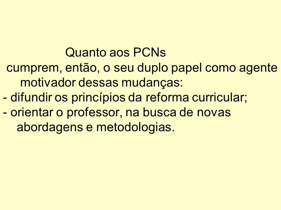 Quanto aos PCNs cumprem, então, o seu duplo papel como agente motivador dessas mudanças: - difundir os princípios da reforma curricular; - orientar o professor, na busca de novas abordagens e metodologias.