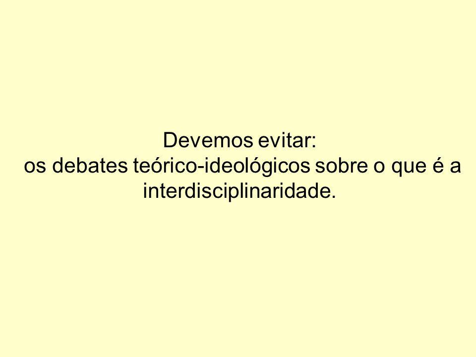 Devemos evitar: os debates teórico-ideológicos sobre o que é a interdisciplinaridade.