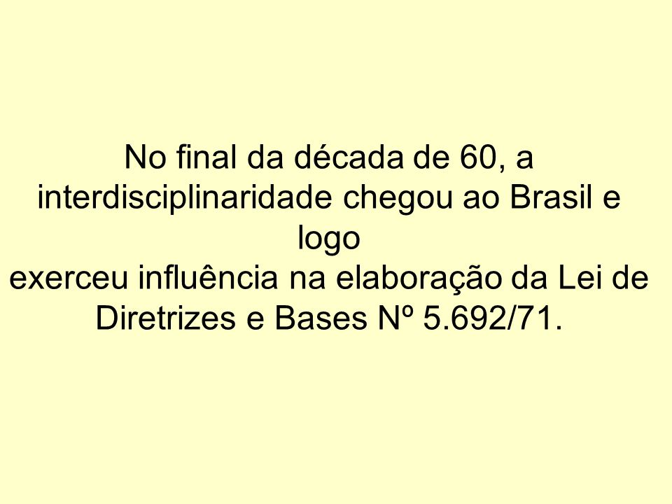 No final da década de 60, a interdisciplinaridade chegou ao Brasil e logo exerceu influência na elaboração da Lei de Diretrizes e Bases Nº 5.692/71.