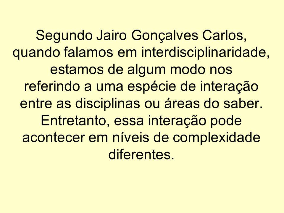Segundo Jairo Gonçalves Carlos, quando falamos em interdisciplinaridade, estamos de algum modo nos referindo a uma espécie de interação entre as disciplinas ou áreas do saber.