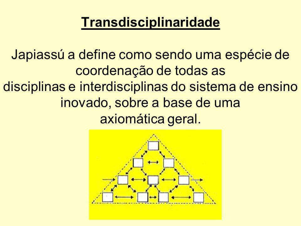 Transdisciplinaridade Japiassú a define como sendo uma espécie de coordenação de todas as disciplinas e interdisciplinas do sistema de ensino inovado, sobre a base de uma axiomática geral.