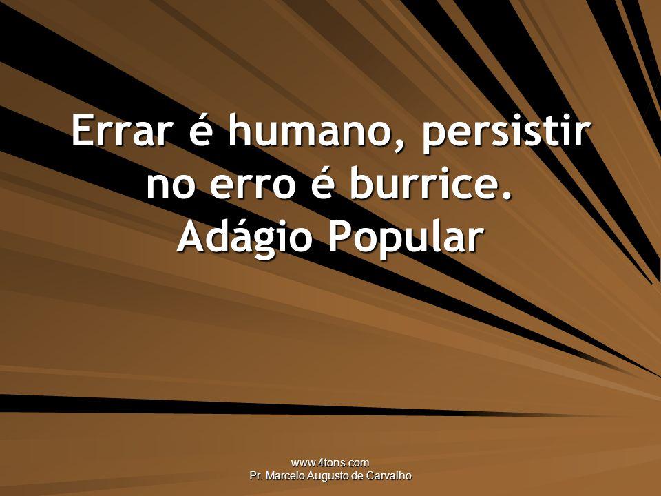 Errar é humano, persistir no erro é burrice. Adágio Popular