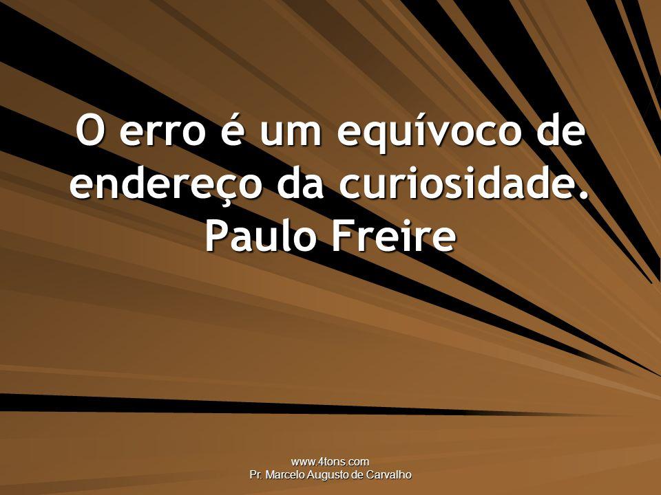 O erro é um equívoco de endereço da curiosidade. Paulo Freire