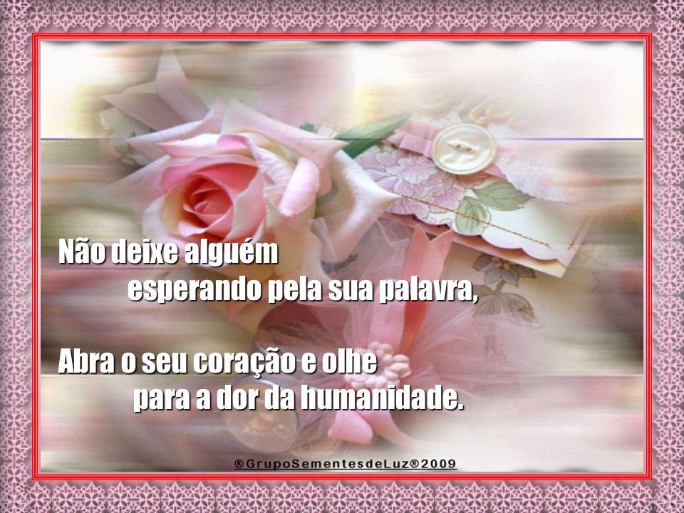 Não deixe alguém esperando pela sua palavra, Abra o seu coração e olhe para a dor da humanidade.