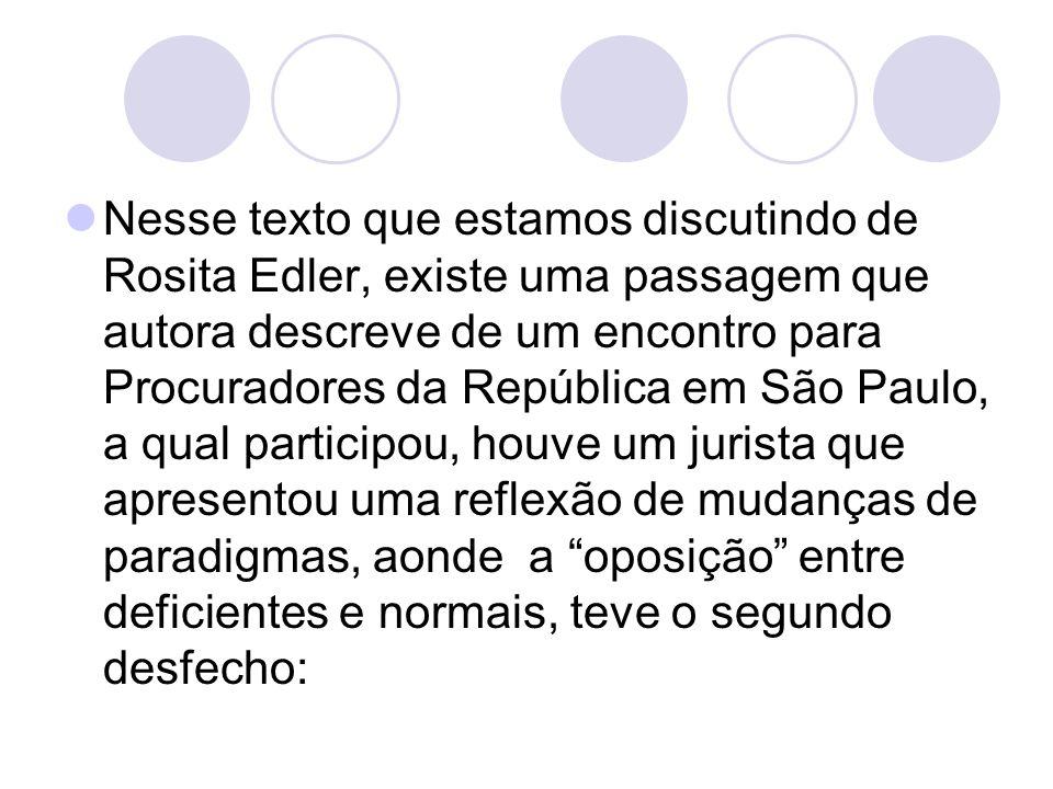 Nesse texto que estamos discutindo de Rosita Edler, existe uma passagem que autora descreve de um encontro para Procuradores da República em São Paulo, a qual participou, houve um jurista que apresentou uma reflexão de mudanças de paradigmas, aonde a oposição entre deficientes e normais, teve o segundo desfecho: