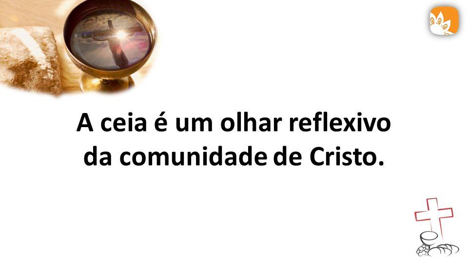A ceia é um olhar reflexivo da comunidade de Cristo.