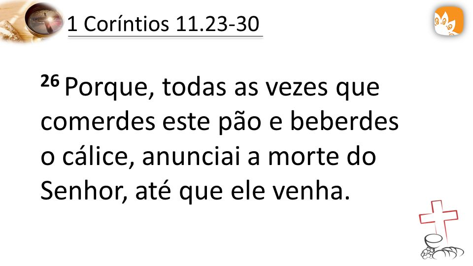 1 Coríntios 11.23-30 26 Porque, todas as vezes que comerdes este pão e beberdes o cálice, anunciai a morte do Senhor, até que ele venha.