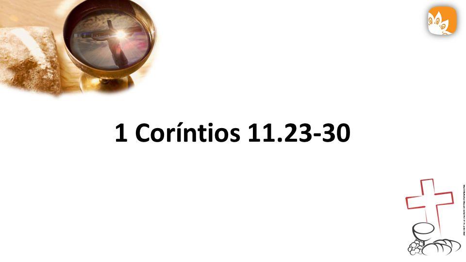 1 Coríntios 11.23-30 http://ielbaltoalegre.blogspot.com.br/2012_07_01_archive.html