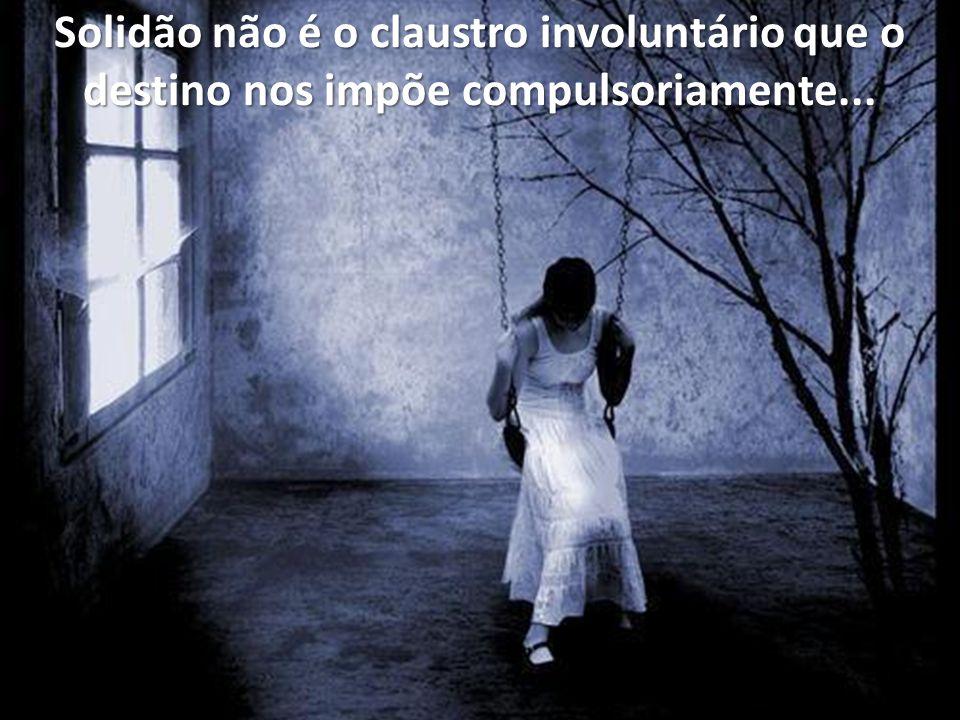 Solidão não é o claustro involuntário que o destino nos impõe compulsoriamente...