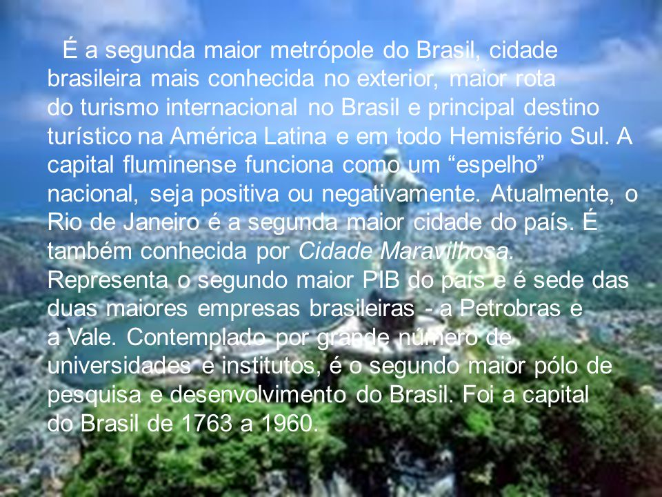 É a segunda maior metrópole do Brasil, cidade brasileira mais conhecida no exterior, maior rota do turismo internacional no Brasil e principal destino turístico na América Latina e em todo Hemisfério Sul. A capital fluminense funciona como um espelho nacional, seja positiva ou negativamente.