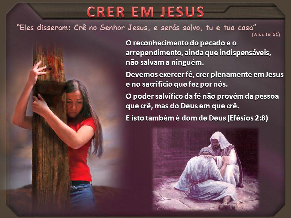 CRER EM JESUS Eles disseram: Crê no Senhor Jesus, e serás salvo, tu e tua casa (Atos 16:31)