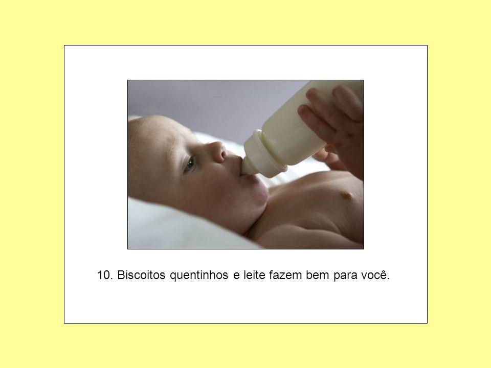 10. Biscoitos quentinhos e leite fazem bem para você.