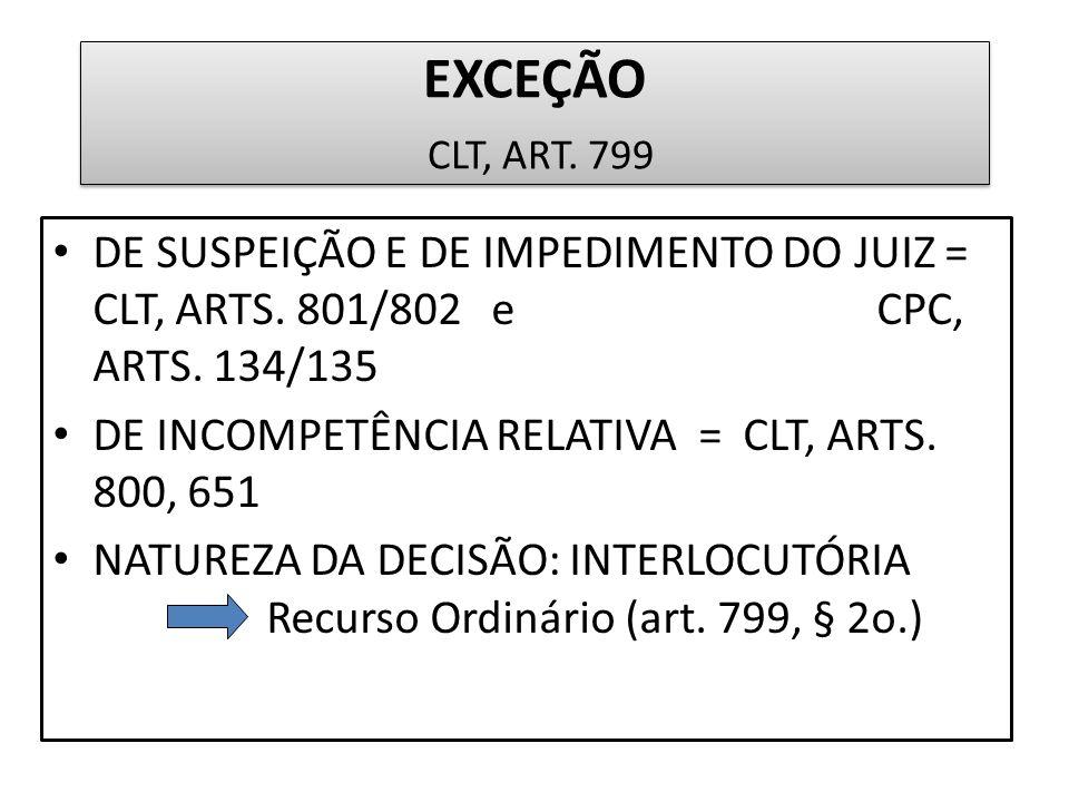 EXCEÇÃO CLT, ART. 799 DE SUSPEIÇÃO E DE IMPEDIMENTO DO JUIZ = CLT, ARTS. 801/802 e CPC, ARTS. 134/135.