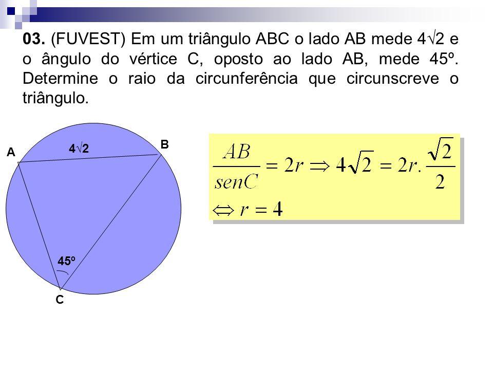 03. (FUVEST) Em um triângulo ABC o lado AB mede 4√2 e o ângulo do vértice C, oposto ao lado AB, mede 45º. Determine o raio da circunferência que circunscreve o triângulo.