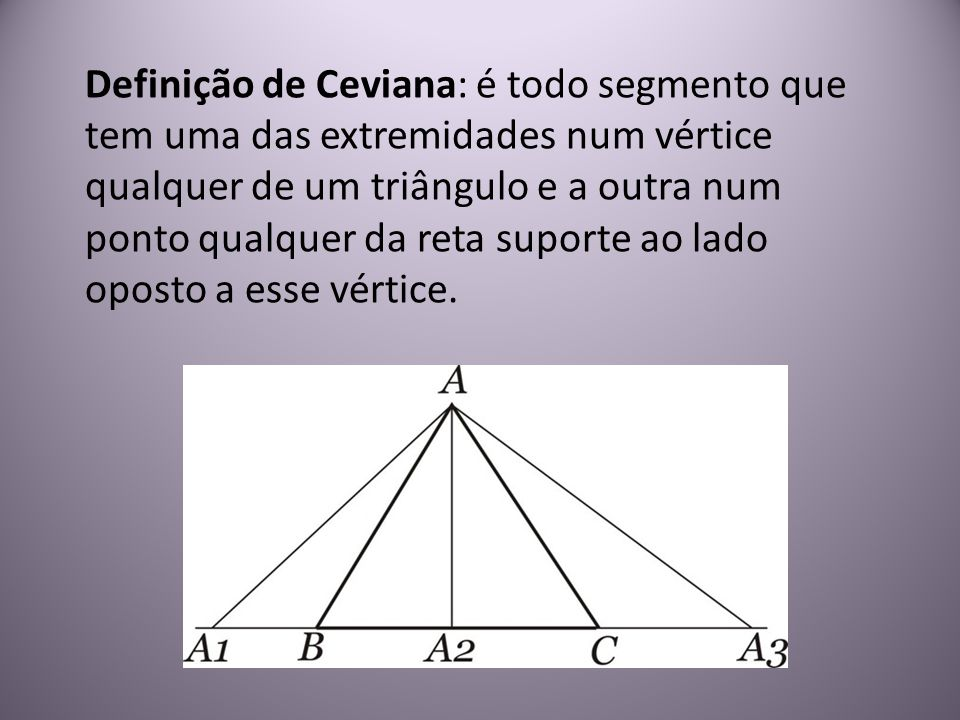 Definição de Ceviana: é todo segmento que tem uma das extremidades num vértice qualquer de um triângulo e a outra num ponto qualquer da reta suporte ao lado oposto a esse vértice.
