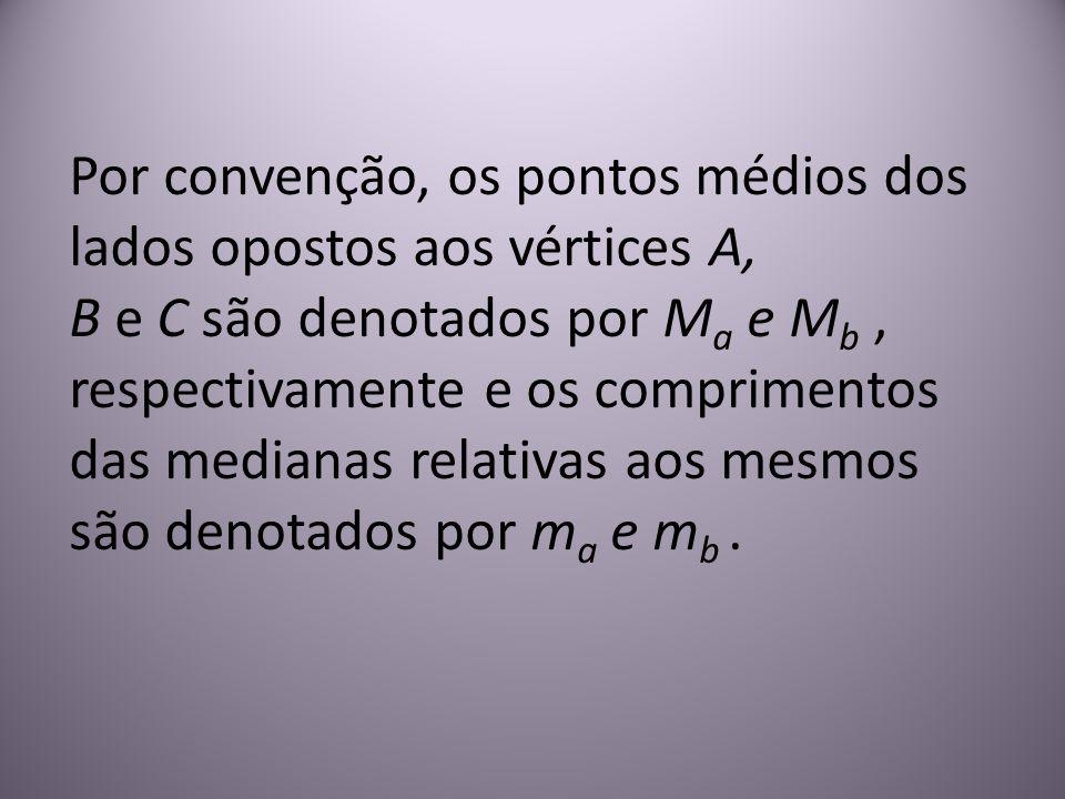 Por convenção, os pontos médios dos lados opostos aos vértices A, B e C são denotados por Ma e Mb , respectivamente e os comprimentos das medianas relativas aos mesmos são denotados por ma e mb .