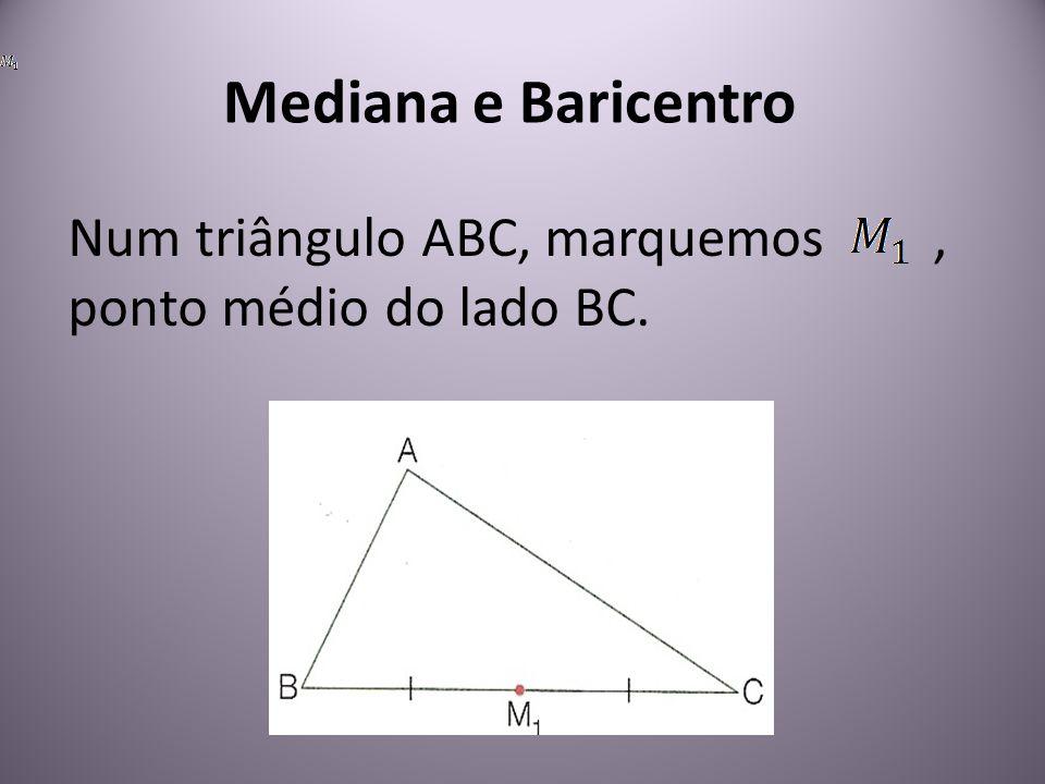 Mediana e Baricentro Num triângulo ABC, marquemos , ponto médio do lado BC.