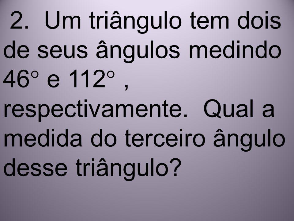 2. Um triângulo tem dois de seus ângulos medindo 46° e 112° , respectivamente.