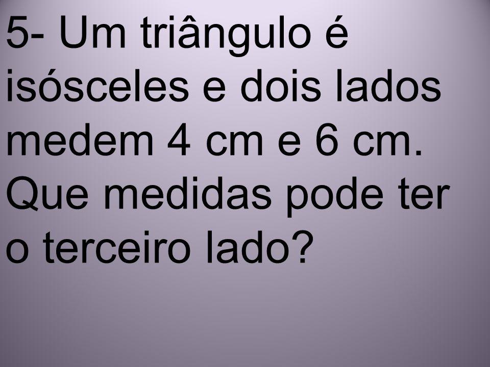 5- Um triângulo é isósceles e dois lados medem 4 cm e 6 cm.