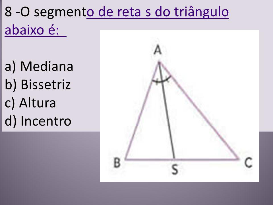8 -O segmento de reta s do triângulo abaixo é: a) Mediana b) Bissetriz c) Altura d) Incentro