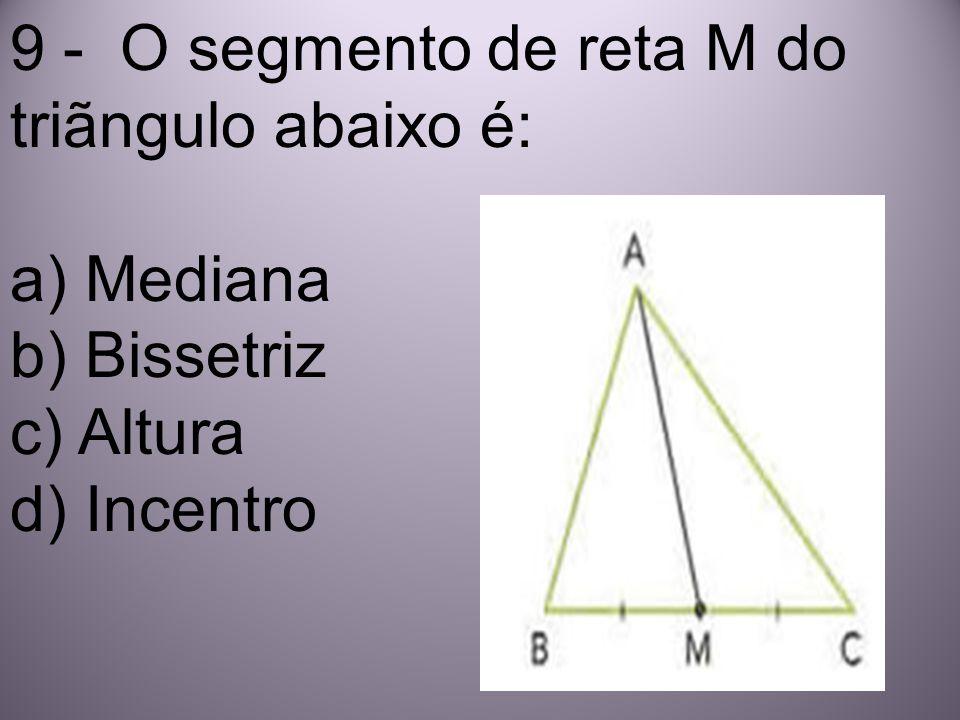 9 - O segmento de reta M do triãngulo abaixo é: a) Mediana b) Bissetriz c) Altura d) Incentro