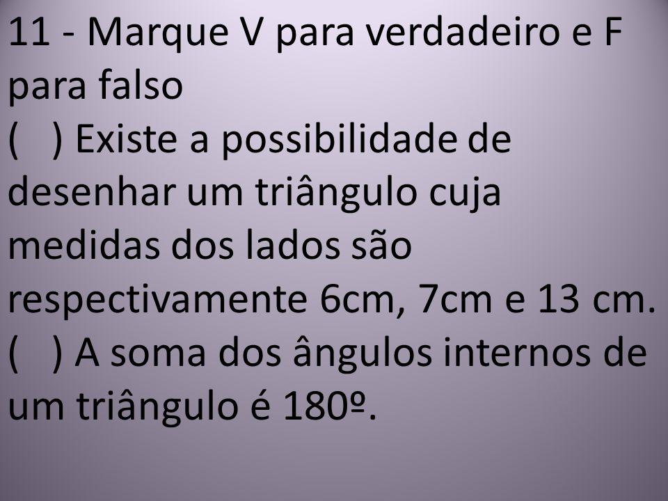 11 - Marque V para verdadeiro e F para falso ( ) Existe a possibilidade de desenhar um triângulo cuja medidas dos lados são respectivamente 6cm, 7cm e 13 cm.