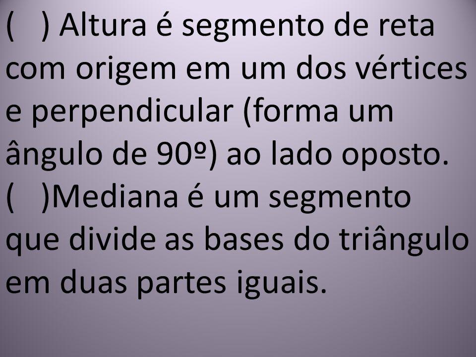( ) Altura é segmento de reta com origem em um dos vértices e perpendicular (forma um ângulo de 90º) ao lado oposto. ( )Mediana é um segmento que divide as bases do triângulo em duas partes iguais.