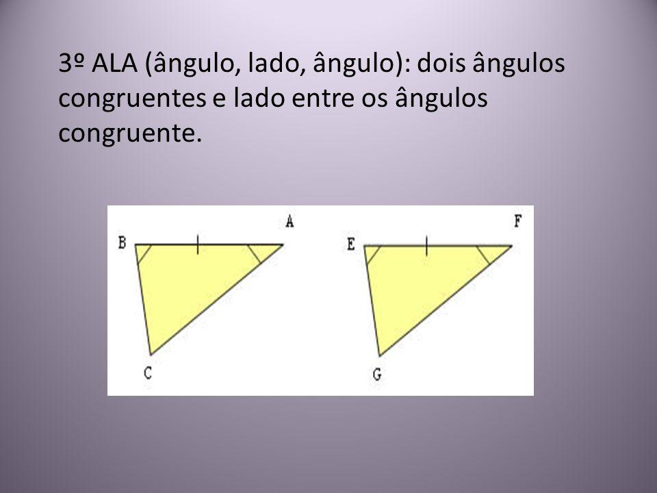 3º ALA (ângulo, lado, ângulo): dois ângulos congruentes e lado entre os ângulos congruente.