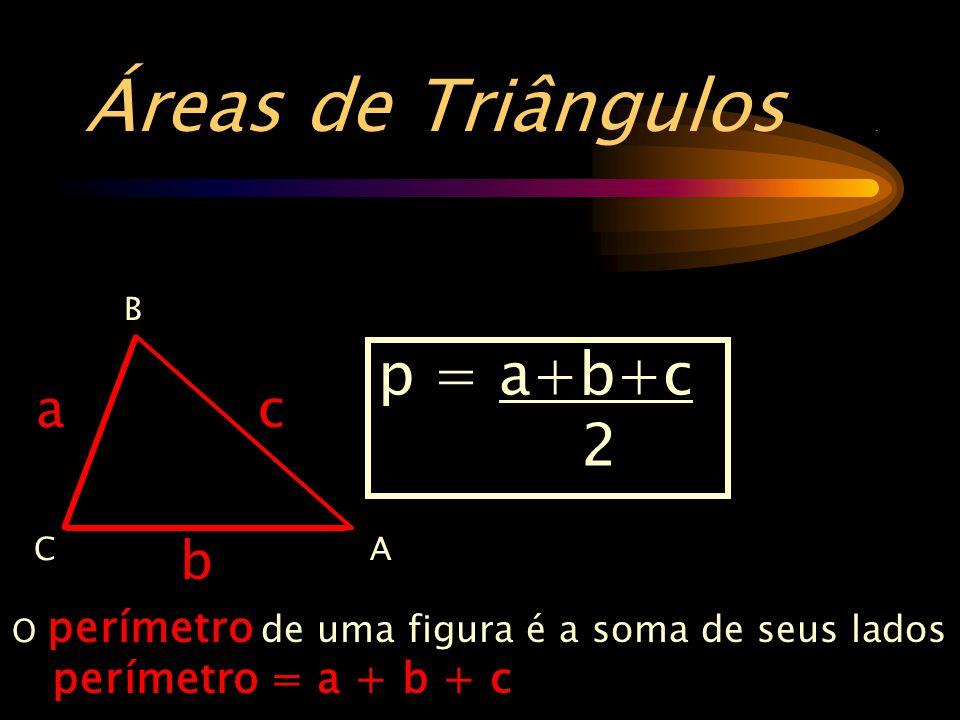 Áreas de Triângulos . p = a+b+c 2 a c b perímetro = a + b + c B A C