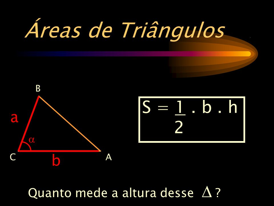 Áreas de Triângulos . S = 1 . b . h 2 a b