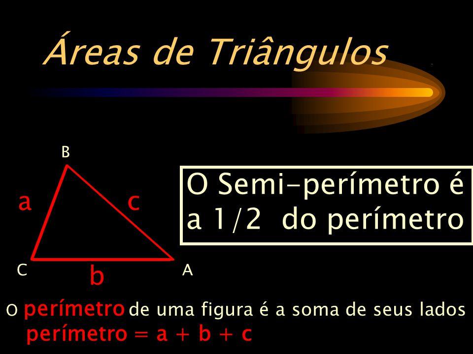 Áreas de Triângulos . O Semi-perímetro é a 1/2 do perímetro a c b