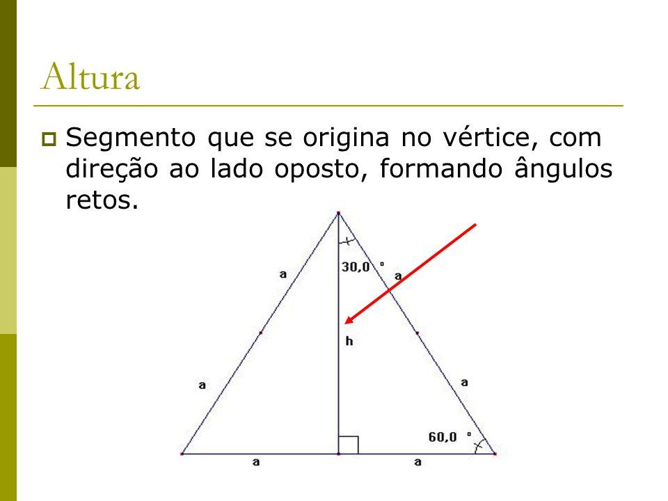 Altura Segmento que se origina no vértice, com direção ao lado oposto, formando ângulos retos.