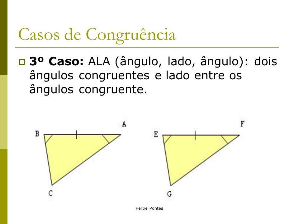 Casos de Congruência 3º Caso: ALA (ângulo, lado, ângulo): dois ângulos congruentes e lado entre os ângulos congruente.