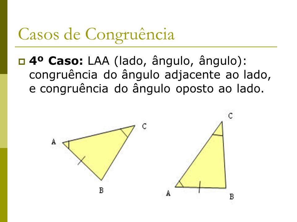 Casos de Congruência 4º Caso: LAA (lado, ângulo, ângulo): congruência do ângulo adjacente ao lado, e congruência do ângulo oposto ao lado.