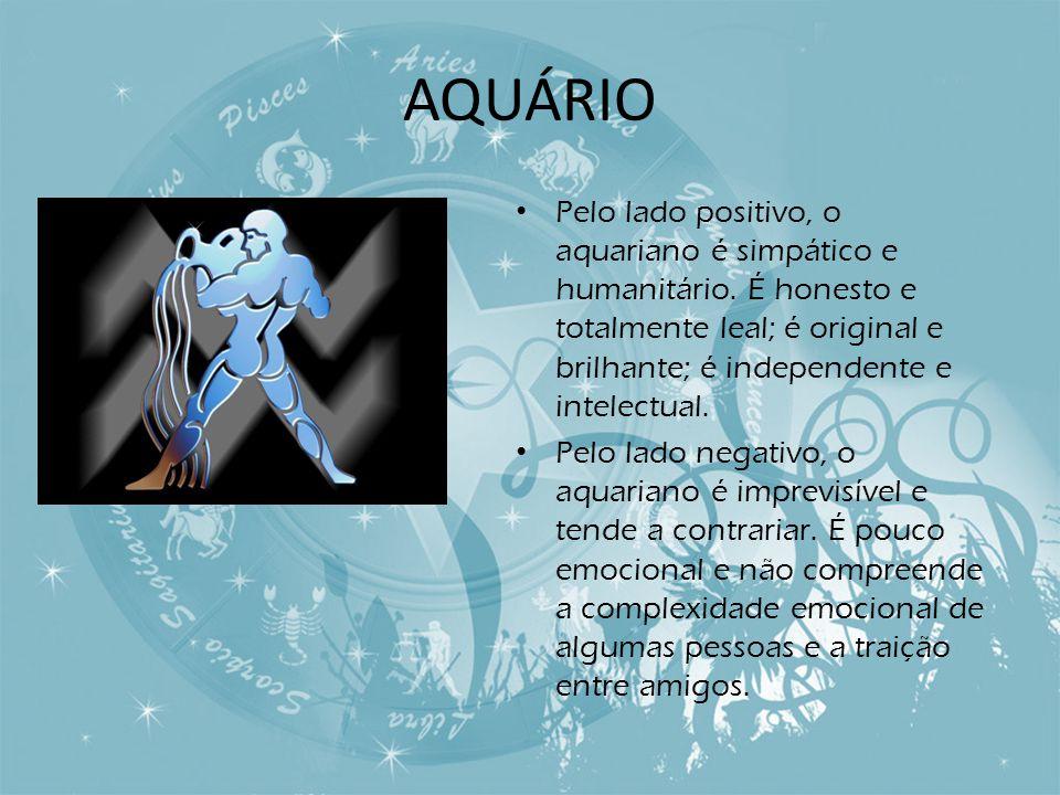AQUÁRIO Pelo lado positivo, o aquariano é simpático e humanitário. É honesto e totalmente leal; é original e brilhante; é independente e intelectual.