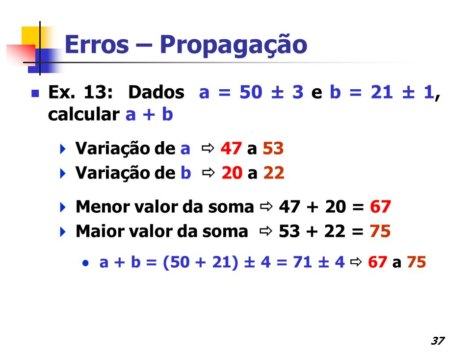Erros – Propagação Ex. 13: Dados a = 50 ± 3 e b = 21 ± 1, calcular a + b. Variação de a  47 a 53.