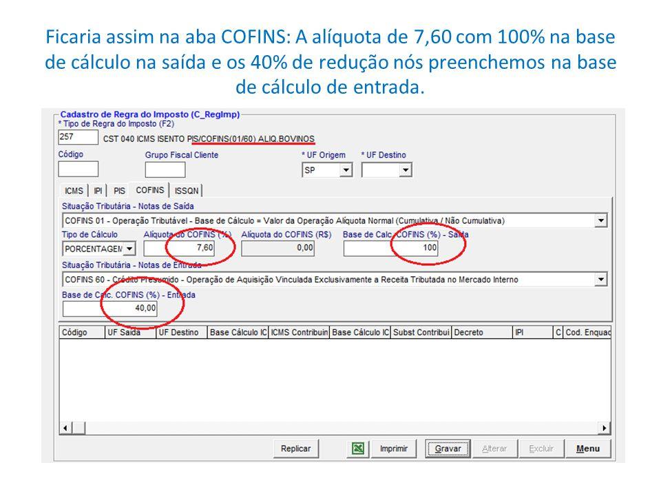 Ficaria assim na aba COFINS: A alíquota de 7,60 com 100% na base de cálculo na saída e os 40% de redução nós preenchemos na base de cálculo de entrada.