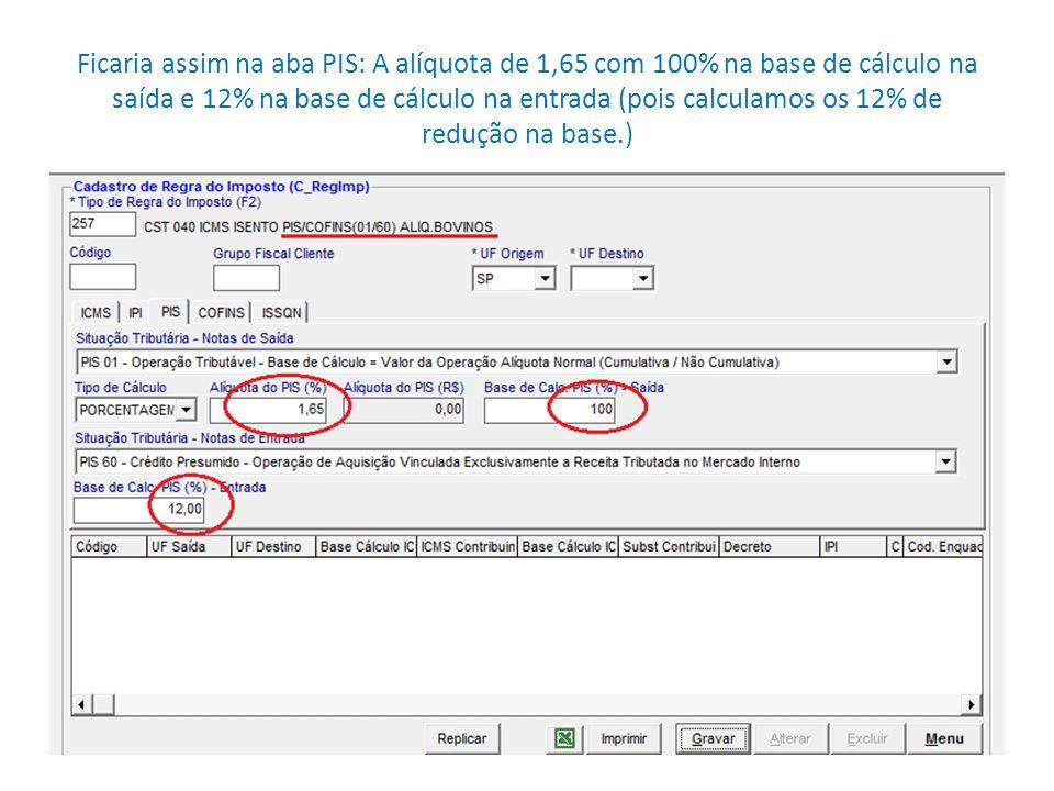 Ficaria assim na aba PIS: A alíquota de 1,65 com 100% na base de cálculo na saída e 12% na base de cálculo na entrada (pois calculamos os 12% de redução na base.)