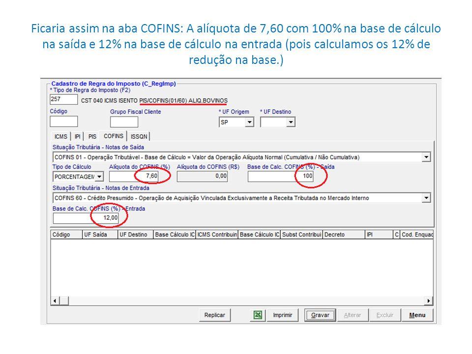 Ficaria assim na aba COFINS: A alíquota de 7,60 com 100% na base de cálculo na saída e 12% na base de cálculo na entrada (pois calculamos os 12% de redução na base.)