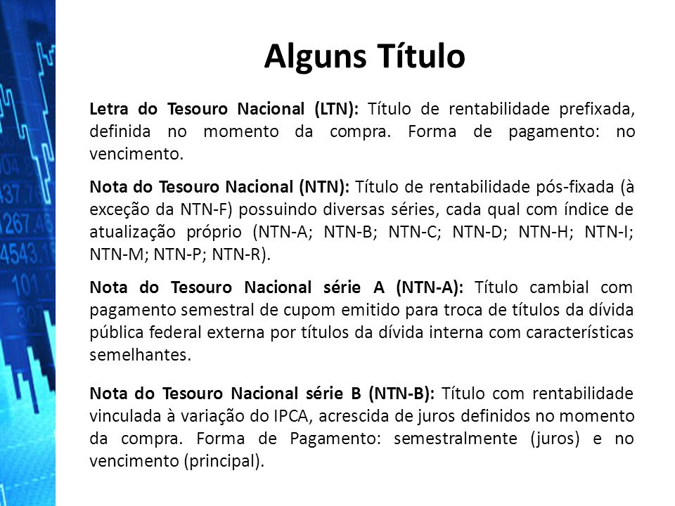 Alguns Título Letra do Tesouro Nacional (LTN): Título de rentabilidade prefixada, definida no momento da compra. Forma de pagamento: no vencimento.